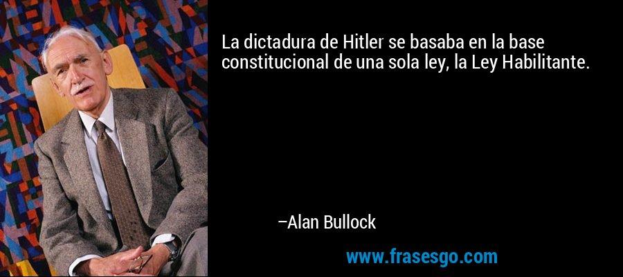 La dictadura de Hitler se basaba en la base constitucional de una sola ley, la Ley Habilitante. – Alan Bullock