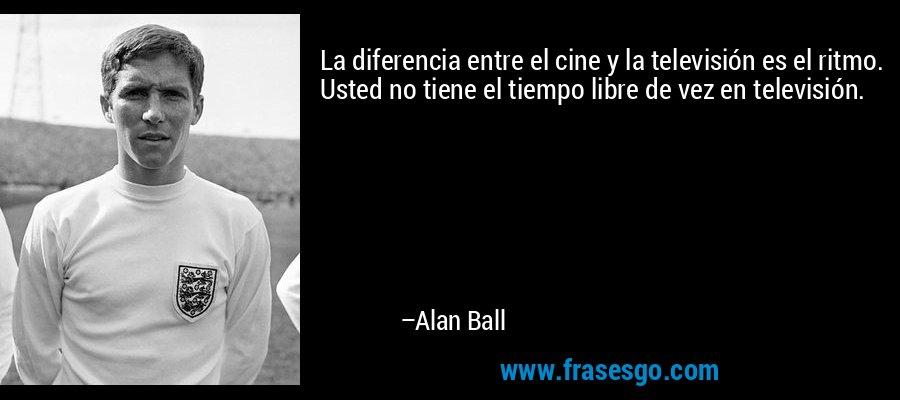 La diferencia entre el cine y la televisión es el ritmo. Usted no tiene el tiempo libre de vez en televisión. – Alan Ball