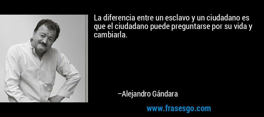 La diferencia entre un esclavo y un ciudadano es que el ciudadano puede preguntarse por su vida y cambiarla. – Alejandro Gándara
