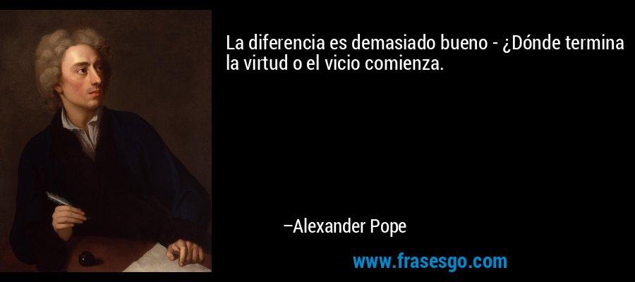 La diferencia es demasiado bueno - ¿Dónde termina la virtud o el vicio comienza. – Alexander Pope