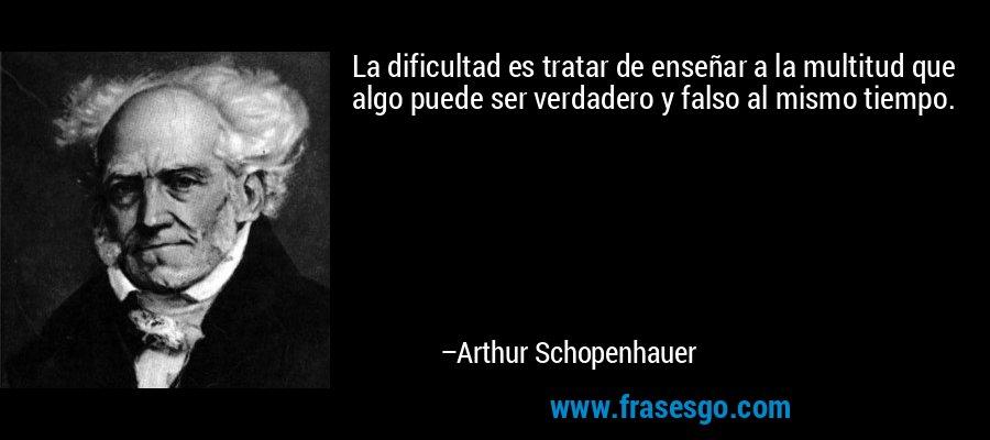 La dificultad es tratar de enseñar a la multitud que algo puede ser verdadero y falso al mismo tiempo. – Arthur Schopenhauer