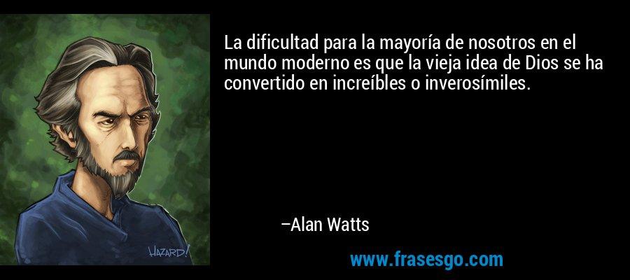 La dificultad para la mayoría de nosotros en el mundo moderno es que la vieja idea de Dios se ha convertido en increíbles o inverosímiles. – Alan Watts
