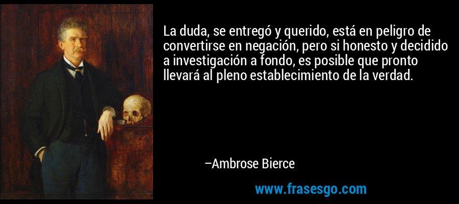 La duda, se entregó y querido, está en peligro de convertirse en negación, pero si honesto y decidido a investigación a fondo, es posible que pronto llevará al pleno establecimiento de la verdad. – Ambrose Bierce