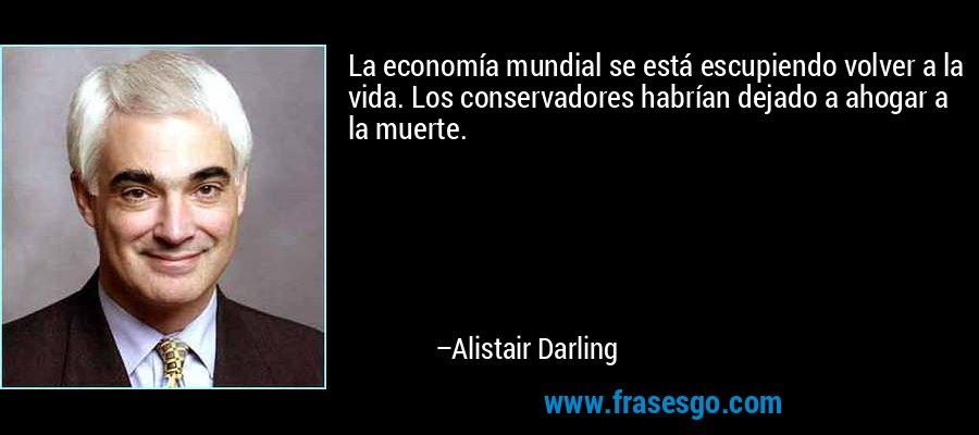 La economía mundial se está escupiendo volver a la vida. Los conservadores habrían dejado a ahogar a la muerte. – Alistair Darling