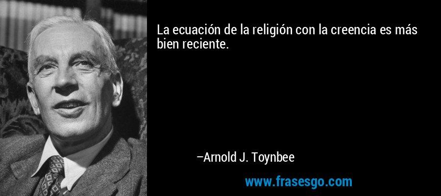 La ecuación de la religión con la creencia es más bien reciente. – Arnold J. Toynbee