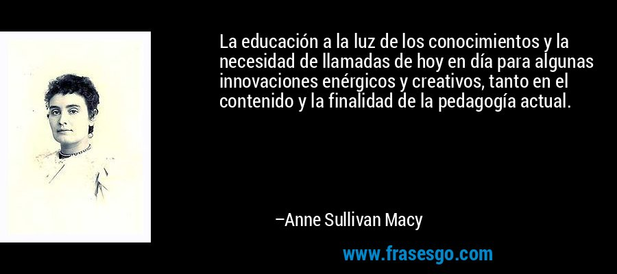 La educación a la luz de los conocimientos y la necesidad de llamadas de hoy en día para algunas innovaciones enérgicos y creativos, tanto en el contenido y la finalidad de la pedagogía actual. – Anne Sullivan Macy