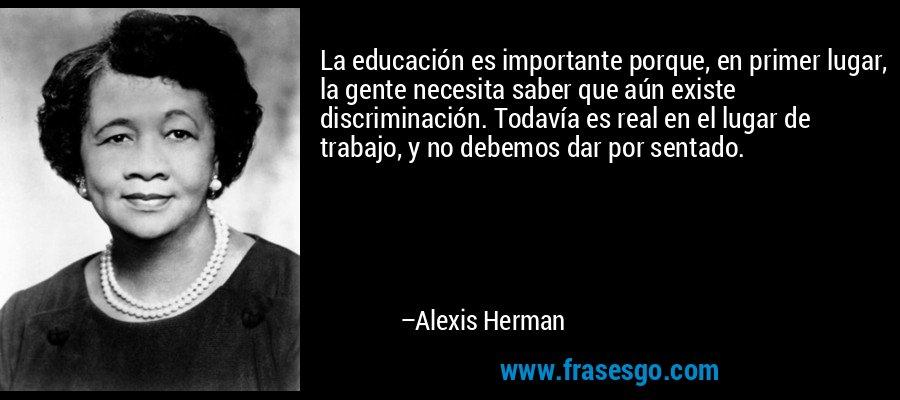 La educación es importante porque, en primer lugar, la gente necesita saber que aún existe discriminación. Todavía es real en el lugar de trabajo, y no debemos dar por sentado. – Alexis Herman