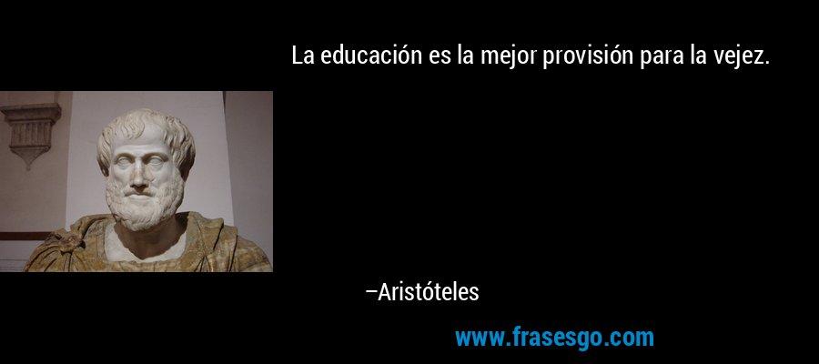 La educación es la mejor provisión para la vejez. – Aristóteles