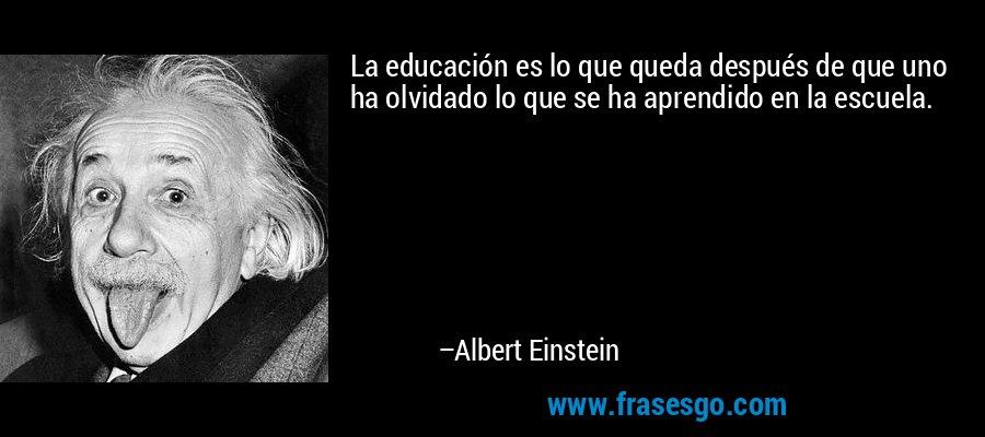 La educación es lo que queda después de que uno ha olvidado lo que se ha aprendido en la escuela. – Albert Einstein