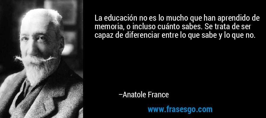 La educación no es lo mucho que han aprendido de memoria, o incluso cuánto sabes. Se trata de ser capaz de diferenciar entre lo que sabe y lo que no. – Anatole France