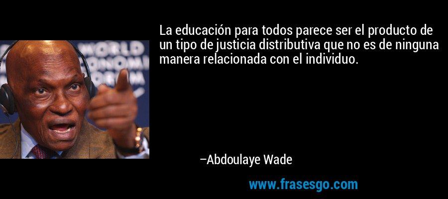 La educación para todos parece ser el producto de un tipo de justicia distributiva que no es de ninguna manera relacionada con el individuo. – Abdoulaye Wade