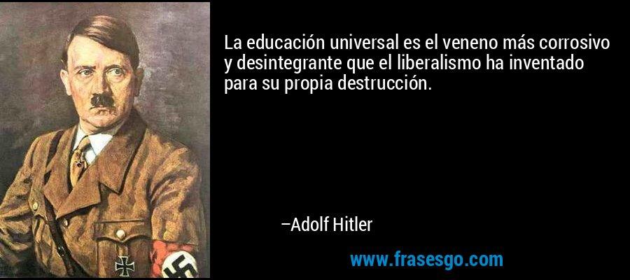 La educación universal es el veneno más corrosivo y desintegrante que el liberalismo ha inventado para su propia destrucción. – Adolf Hitler