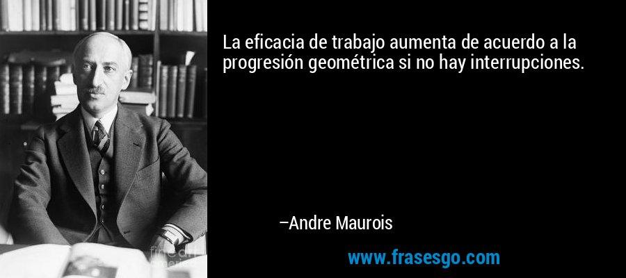 La eficacia de trabajo aumenta de acuerdo a la progresión geométrica si no hay interrupciones. – Andre Maurois