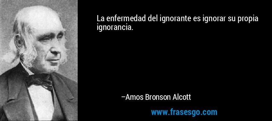 La enfermedad del ignorante es ignorar su propia ignorancia. – Amos Bronson Alcott