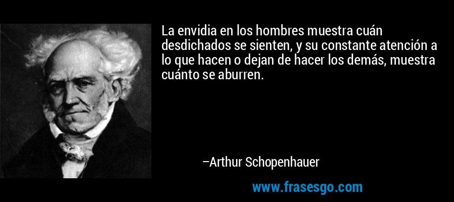 La envidia en los hombres muestra cuán desdichados se sienten, y su constante atención a lo que hacen o dejan de hacer los demás, muestra cuánto se aburren. – Arthur Schopenhauer