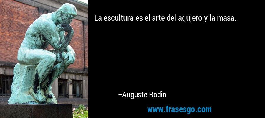 La escultura es el arte del agujero y la masa. – Auguste Rodin