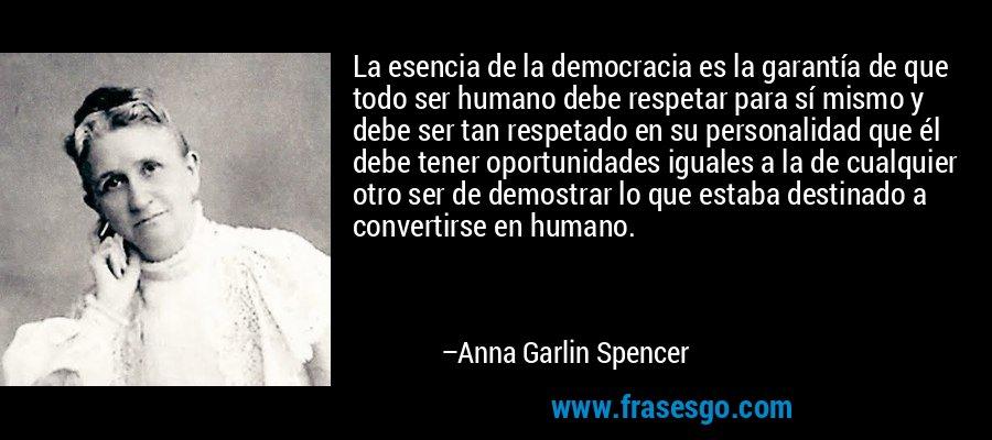 La esencia de la democracia es la garantía de que todo ser humano debe respetar para sí mismo y debe ser tan respetado en su personalidad que él debe tener oportunidades iguales a la de cualquier otro ser de demostrar lo que estaba destinado a convertirse en humano. – Anna Garlin Spencer