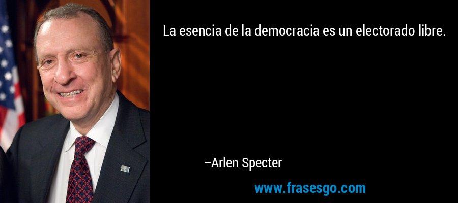 La esencia de la democracia es un electorado libre. – Arlen Specter