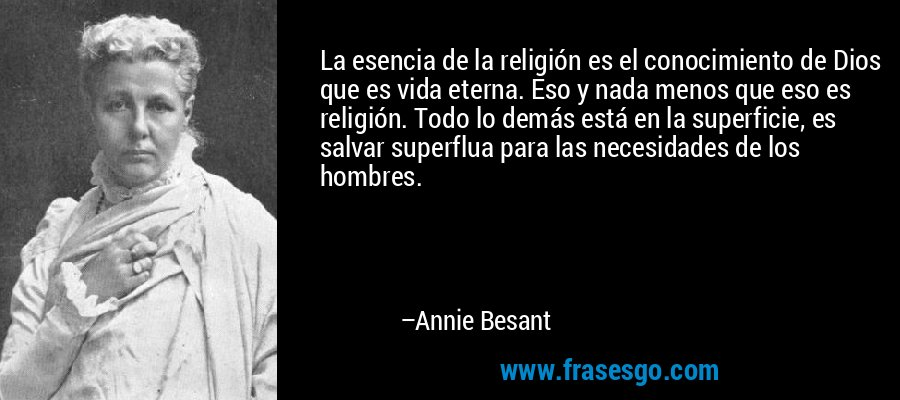La esencia de la religión es el conocimiento de Dios que es vida eterna. Eso y nada menos que eso es religión. Todo lo demás está en la superficie, es salvar superflua para las necesidades de los hombres. – Annie Besant