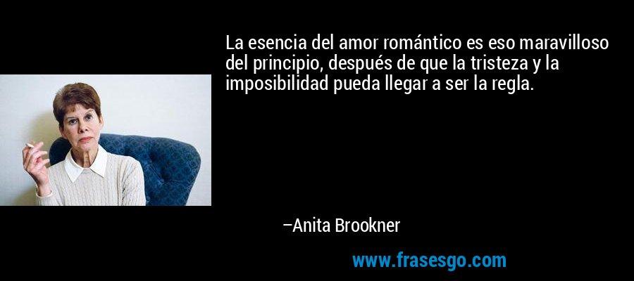 La esencia del amor romántico es eso maravilloso del principio, después de que la tristeza y la imposibilidad pueda llegar a ser la regla. – Anita Brookner