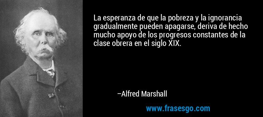 La esperanza de que la pobreza y la ignorancia gradualmente pueden apagarse, deriva de hecho mucho apoyo de los progresos constantes de la clase obrera en el siglo XIX. – Alfred Marshall
