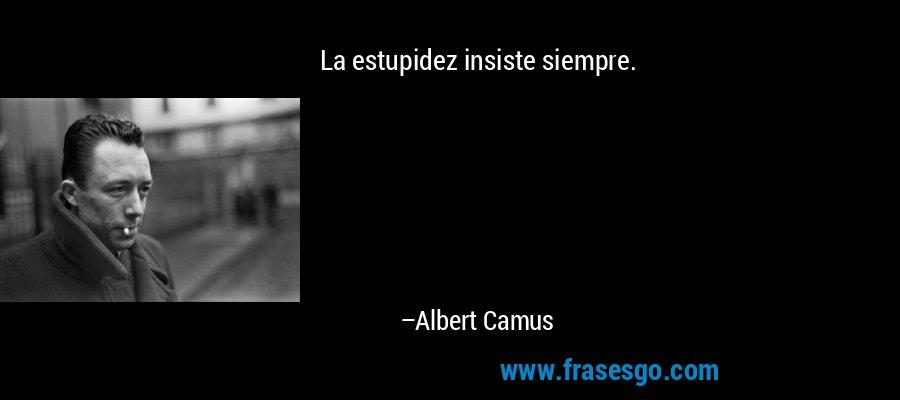 La estupidez insiste siempre. – Albert Camus
