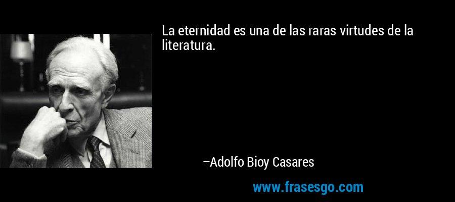 La eternidad es una de las raras virtudes de la literatura. – Adolfo Bioy Casares