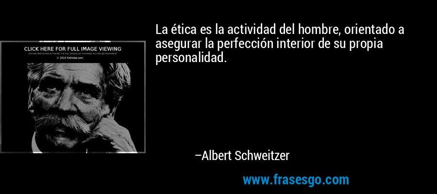 La ética es la actividad del hombre, orientado a asegurar la perfección interior de su propia personalidad. – Albert Schweitzer