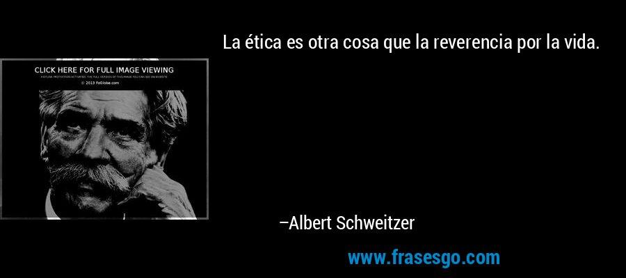 La ética es otra cosa que la reverencia por la vida. – Albert Schweitzer