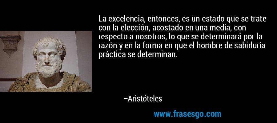 La excelencia, entonces, es un estado que se trate con la elección, acostado en una media, con respecto a nosotros, lo que se determinará por la razón y en la forma en que el hombre de sabiduría práctica se determinan. – Aristóteles
