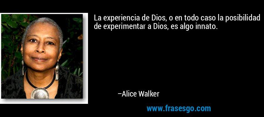 La experiencia de Dios, o en todo caso la posibilidad de experimentar a Dios, es algo innato. – Alice Walker