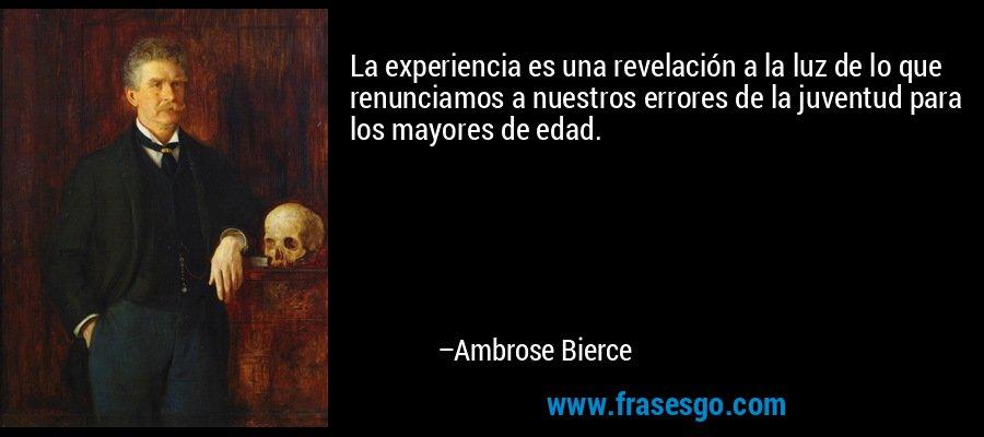 La experiencia es una revelación a la luz de lo que renunciamos a nuestros errores de la juventud para los mayores de edad. – Ambrose Bierce