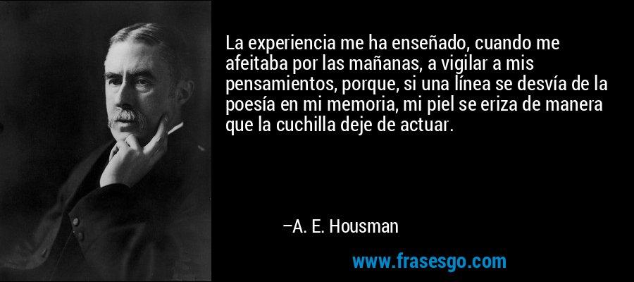 La experiencia me ha enseñado, cuando me afeitaba por las mañanas, a vigilar a mis pensamientos, porque, si una línea se desvía de la poesía en mi memoria, mi piel se eriza de manera que la cuchilla deje de actuar. – A. E. Housman
