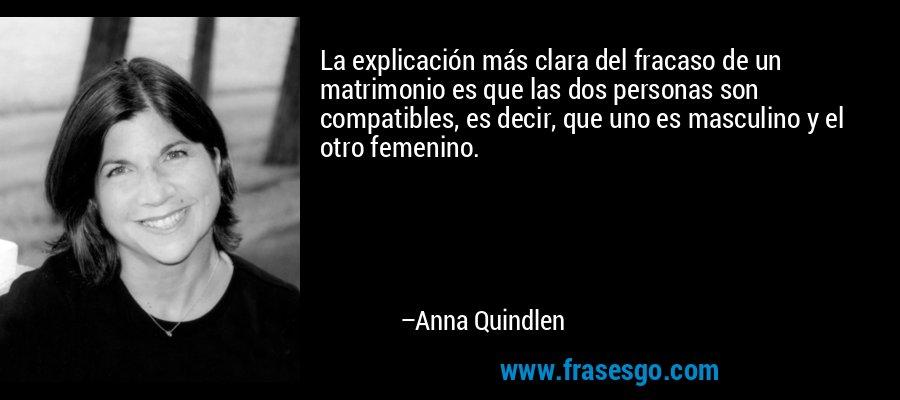 La explicación más clara del fracaso de un matrimonio es que las dos personas son compatibles, es decir, que uno es masculino y el otro femenino. – Anna Quindlen