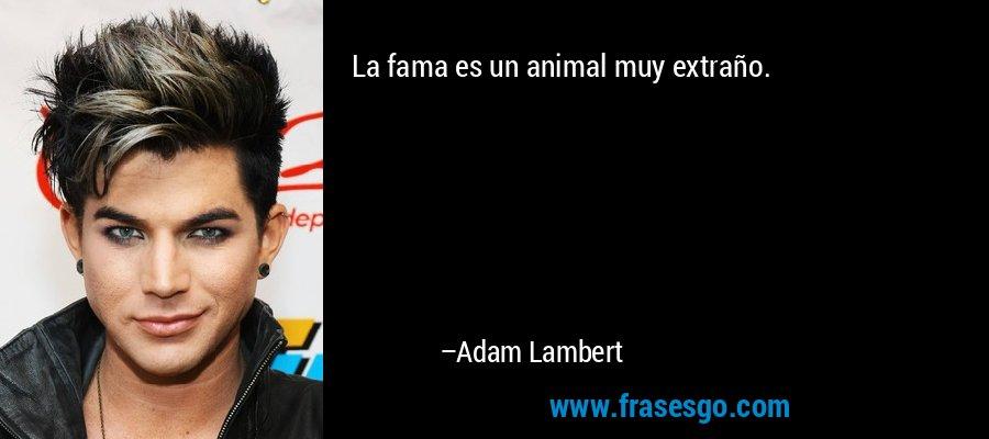 La fama es un animal muy extraño. – Adam Lambert