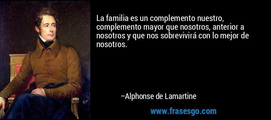 La familia es un complemento nuestro, complemento mayor que nosotros, anterior a nosotros y que nos sobrevivirá con lo mejor de nosotros. – Alphonse de Lamartine