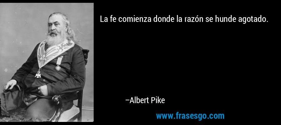 La fe comienza donde la razón se hunde agotado. – Albert Pike