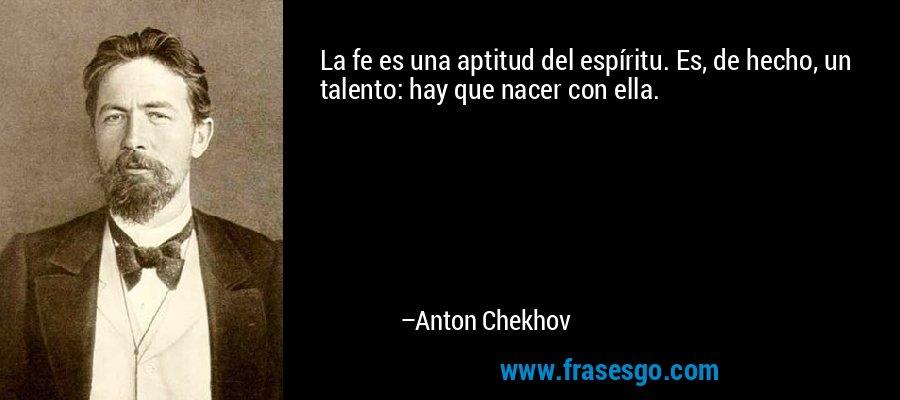 La fe es una aptitud del espíritu. Es, de hecho, un talento: hay que nacer con ella. – Anton Chekhov