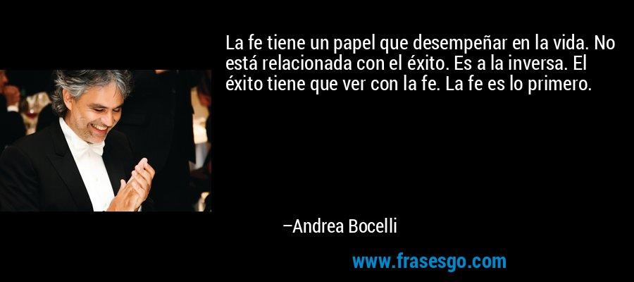 La fe tiene un papel que desempeñar en la vida. No está relacionada con el éxito. Es a la inversa. El éxito tiene que ver con la fe. La fe es lo primero. – Andrea Bocelli