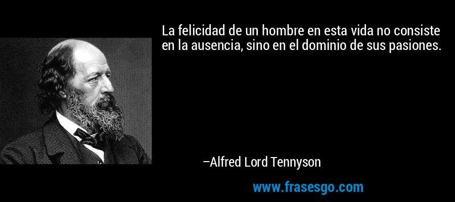 La felicidad de un hombre en esta vida no consiste en la ausencia, sino en el dominio de sus pasiones. – Alfred Lord Tennyson