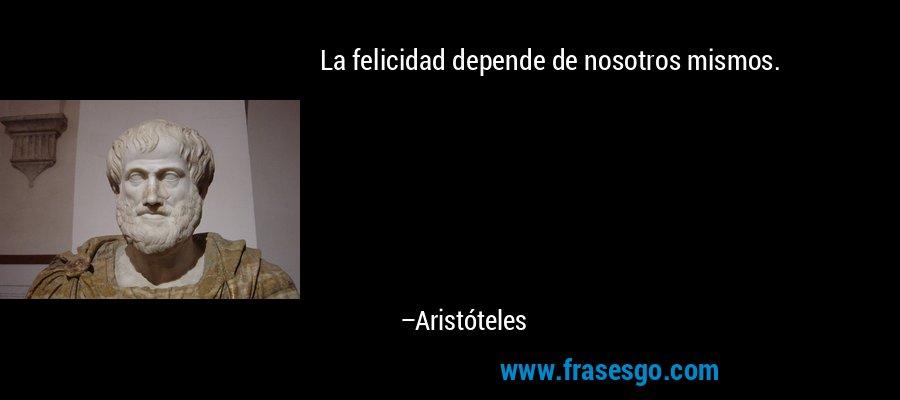 La felicidad depende de nosotros mismos. – Aristóteles