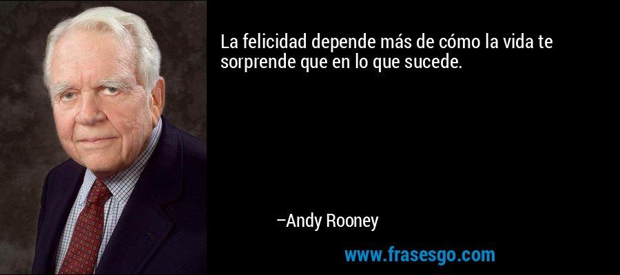 La felicidad depende más de cómo la vida te sorprende que en lo que sucede. – Andy Rooney