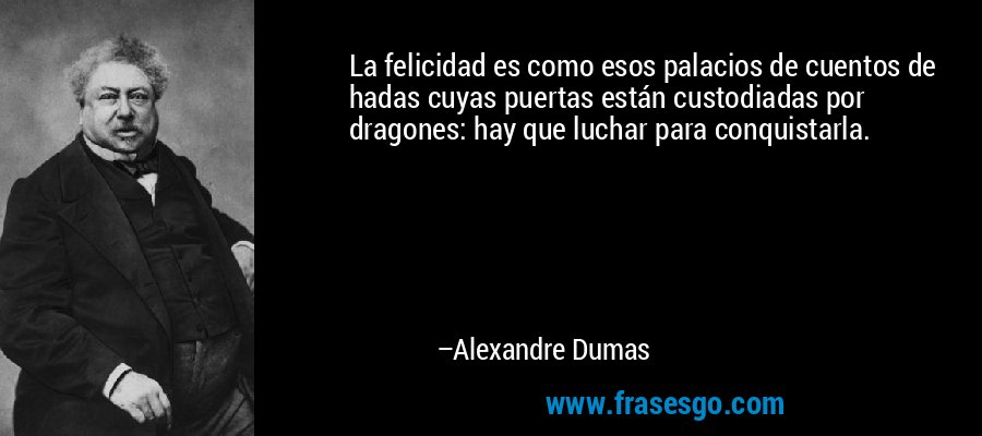 La felicidad es como esos palacios de cuentos de hadas cuyas puertas están custodiadas por dragones: hay que luchar para conquistarla. – Alexandre Dumas