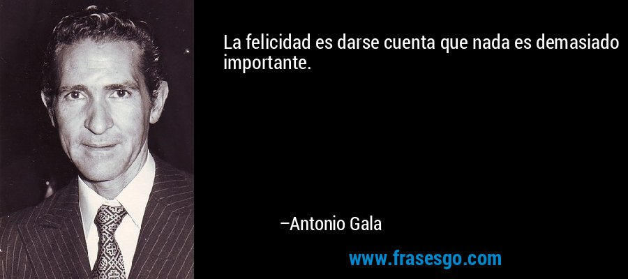 La felicidad es darse cuenta que nada es demasiado importante. – Antonio Gala