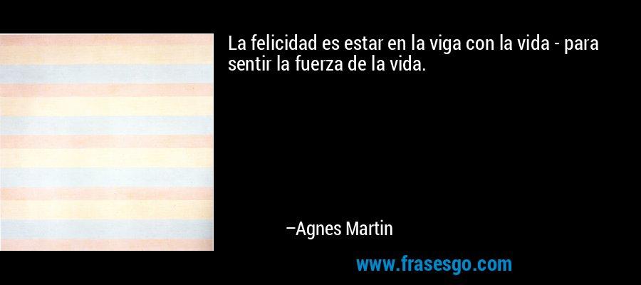 La felicidad es estar en la viga con la vida - para sentir la fuerza de la vida. – Agnes Martin