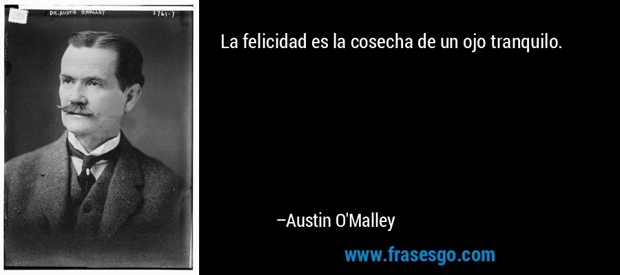 La felicidad es la cosecha de un ojo tranquilo. – Austin O'Malley