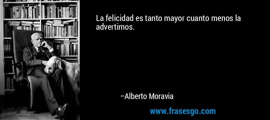 La felicidad es tanto mayor cuanto menos la advertimos. – Alberto Moravia