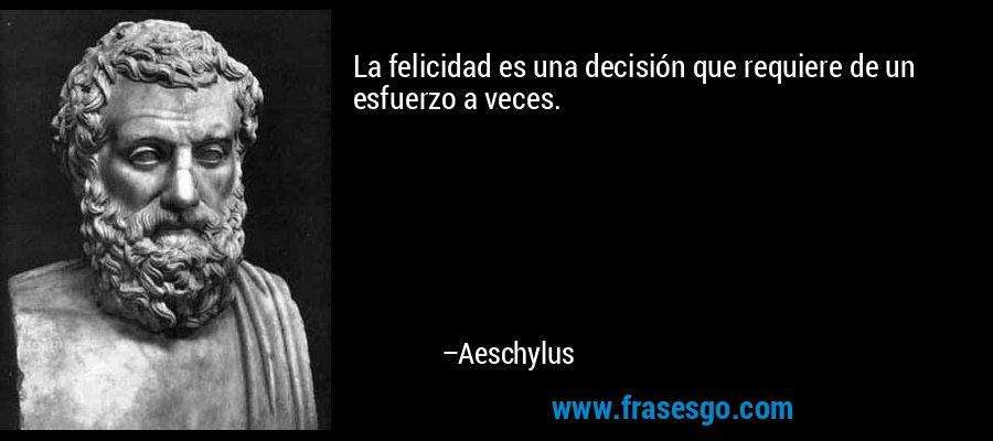 La felicidad es una decisión que requiere de un esfuerzo a veces. – Aeschylus
