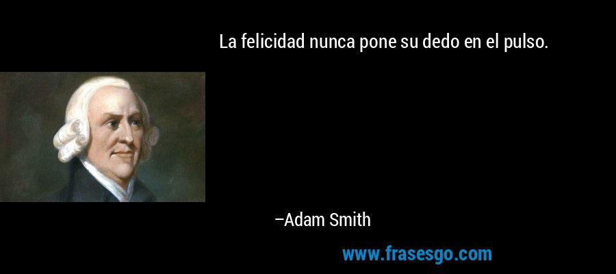 La felicidad nunca pone su dedo en el pulso. – Adam Smith