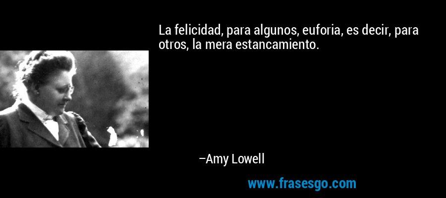 La felicidad, para algunos, euforia, es decir, para otros, la mera estancamiento. – Amy Lowell